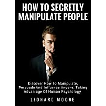 Manipulation: How To Secretly Manipulate People: Discover How To Manipulate, Persuade And Influence Anyone, Taking Advantage Of Human Psychology (English Edition)
