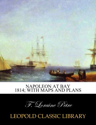 Napoleon at Bay 1814; with maps and plans