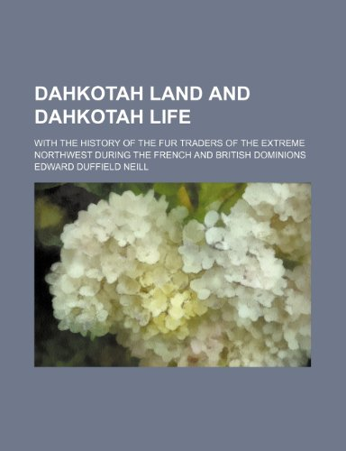 Dahkotah Land and Dahkotah Life; With the History of the Fur Traders of the Extreme Northwest During the French and British Dominions