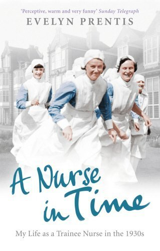 A Nurse in Time: My Life as a Trainee Nurse in the 1930s by Evelyn Prentis(2011-06-01)