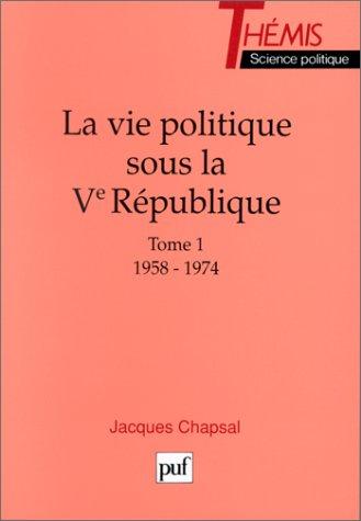 La Vie politique sous la Ve Rpublique - Tome 1 / 1958-1974