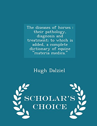 The diseases of horses: their pathology, diagnosis and treatment; to which is added, a complete dictionary of equine