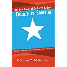 The Root Causes Of The United Nations' Failure In Somalia: The Role of Neighboring Countries in the Somali Crisis by Othman O. Mahmood (2011-10-25)