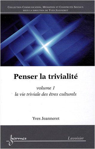 Penser la trivialit : Volume 1, La vie triviale des tres culturels