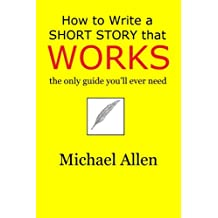 How to Write a Short Story that Works: the only guide you'll ever need