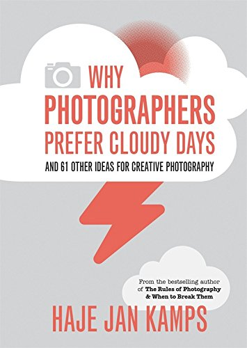 Why Photographers Prefer Cloudy Days: and 61 Other Ideas for Creative Photography