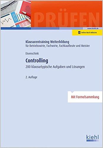Controlling: 200 klausurtypische Aufgaben und Lösungen (Klausurentraining Weiterbildung - für Betriebswirte, Fachwirte, Fachkaufleute und Meister)