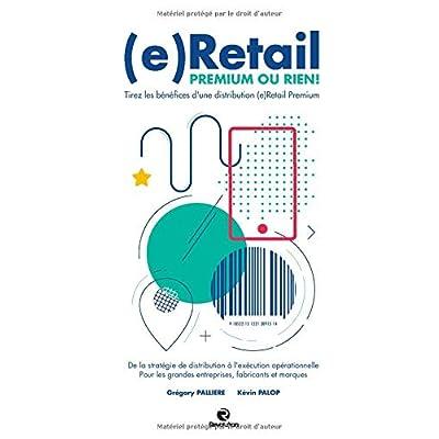 (e)Retail, Premium ou Rien !: Tirez les bénéfices d'une distribution (e)Retail Premium