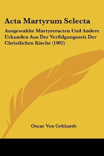 ACTA Martyrum Selecta: Ausgewahlte Martyreracten Und Andere Urkunden Aus Der Verfolgungszeit Der Christlichen Kirche (1902)