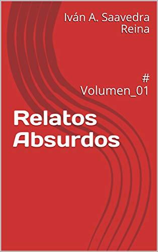 Relatos Absurdos : # Volumen_01 por Iván A.  Saavedra Reina