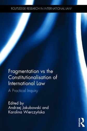 Fragmentation vs the Constitutionalisation of International Law: A Practical Inquiry (Routledge Research in International Law)