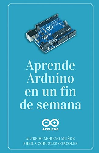 Aprende Arduino en un fin de semana: Versión Blanco y Negro por Alfredo Moreno Muñoz
