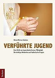 Verführte Jugend: Eine Kritik am Jugendkatechismus Youcat. Vernünftige Antworten auf katholische Fragen