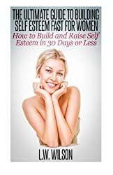 The Ultimate Guide To Building Self Esteem Fast for Women - How to Build and Raise Self Esteem in 30 Days or Less by L. W. Wilson (2014-08-01)