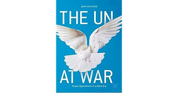 The Un At War Peace Operations In A New Era Ebook John Karlsrud