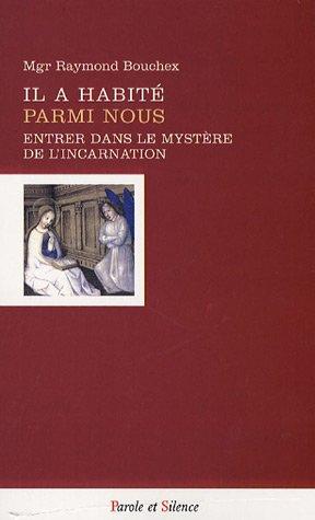 Il a habité parmi nous : Entrer dans le mystère de l'Incarnation par Raymond Bouchex