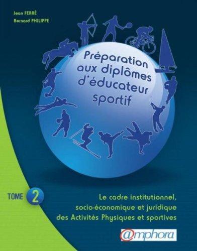 PREPARATION AUX DIPLOMES D'EDUCATEUR SPORTIF tome 2 : Le cadre institutionnel, socio-économique et juridique des Activités Physiques et Sportives par FERRE Jean