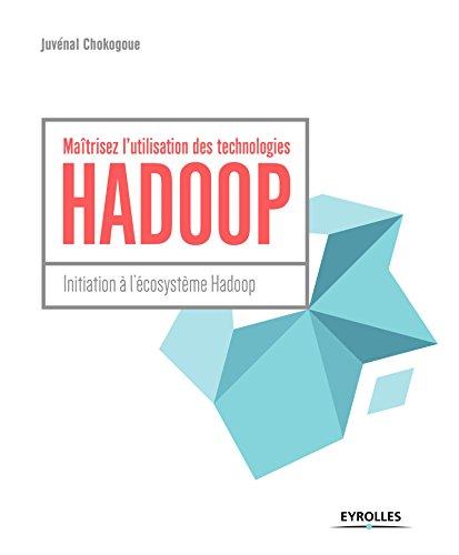 Maîtrisez l'utilisation des technologies Hadoop: Initiation à l'écosystème Hadoop par Juvénal Chokogoue