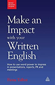 Make an Impact With Your Written English: How to Use Word Power to Impress in Presentations, Reports, PR and M