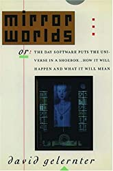 Mirror Worlds, or, the Day Software Puts the Universe in a Shoebox...: How it Will Happen and What it Will Mean