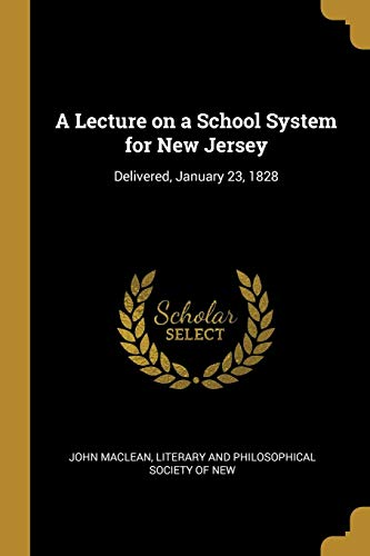A Lecture on a School System for New Jersey: Delivered, January 23, 1828