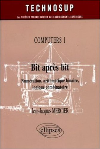 Bit après bit Computers 1 : Numérisation, arithmétique binaire, logique combinatoire de Jean-Jacques Mercier ( 3 juin 2005 )