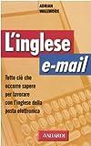 L'inglese e-mail. Tutto ciò che occorre sapere per lavorare con l'inglese della posta elettronica