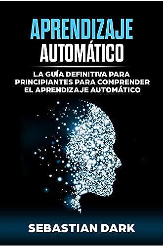 Aprendizaje Automático: La Guía Definitiva para Principiantes para Comprender el Aprendizaje Automático