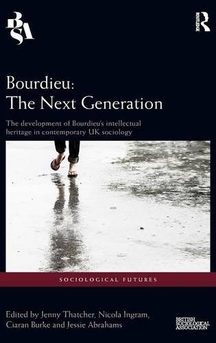 Bourdieu: The Next Generation: The Development of Bourdieu's Intellectual Heritage in Contemporary UK Sociology (Sociological Futures)