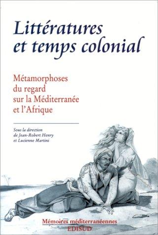 Littératures et temps colonial. Métamorphoses du regard sur la Méditerranée et l'Afrique