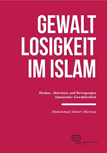 Gewaltlosigkeit im Islam: Denker, Aktivisten und Bewegungen islamischer Gewaltfreiheit