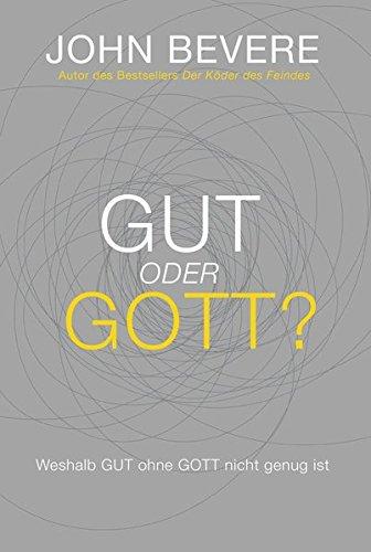 Gut oder Gott?: Weshalb GUT ohne GOTT nicht genug ist