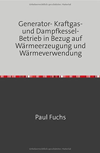 Generator- Kraftgas- und Dampfkessel-Betrieb: in Bezug auf Wärmeerzeugung und Wärmeverwendung Nachdruck 2018 Taschenbuch