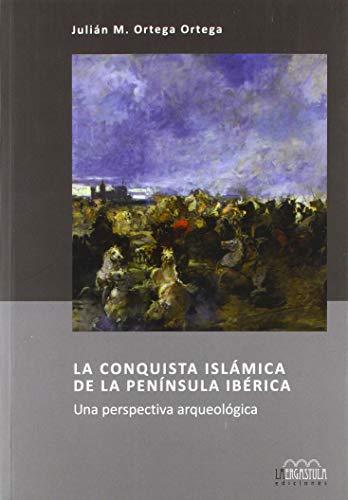 La conquista islámica de la Península Ibérica: Una perspectiva arqueológica (Serie Arqueología y Patrimonio)