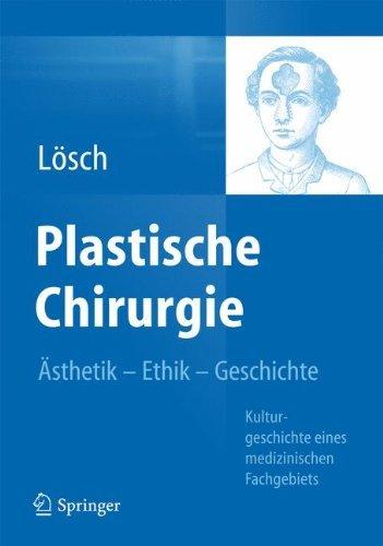 Plastische Chirurgie - Ästhetik Ethik Geschichte: Kulturgeschichte eines medizinischen Fachgebiets by Günter Maria Lösch (2013-11-27)