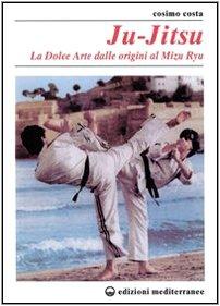 Ju-jitsu. La «Dolce arte» dalle origini al mizu ryu
