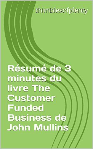 Résumé de 3 minutes du livre The Customer Funded Business de John Mullins (thimblesofplenty 3 Minute Business Book Summary t. 1) par thimblesofplenty