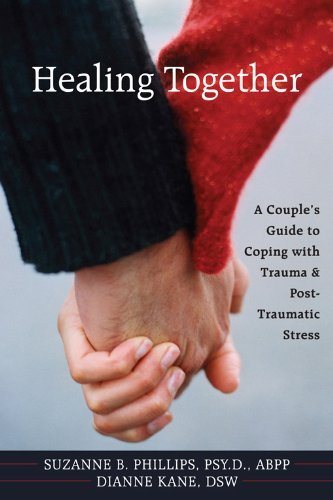 Healing Together: A Couple's Guide to Coping with Trauma and Post-traumatic Stress by Suzanne B. Phillips (2009) Paperback