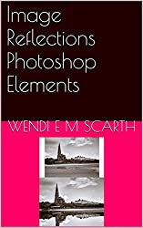 Image Reflections Photoshop Elements (Photoshop Elements Made Easy by Wendi E M Scarth Book 53)