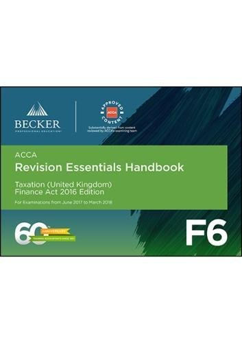 ACCA Approved - F6 Taxation (UK) - Finance Act 2016 (June 2017 to March 2018 Exams): Revision Essentials Handbook