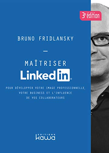 Maîtriser Linkedin 3ème édition - Pour développer votre image professionnelle, votre business et l'influence de vos collaborateurs par Bruno Fridlansky