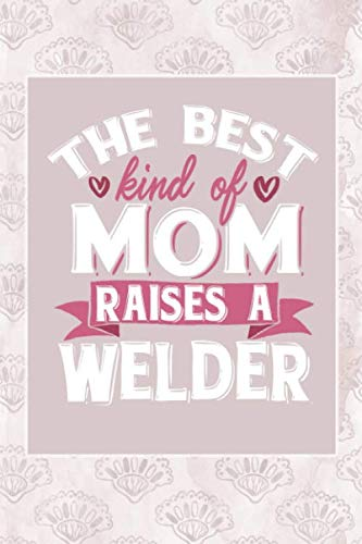 The Best Kind Of Mom Raises A Welder: Notebook For A Welder Mom - Lined Paper (6