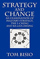 [(Strategy and Change : An Examination of Military Strategy, the I-Ching and Ba Gua Zhang)] [By (author) Tom Bisio] published on (January, 2010)