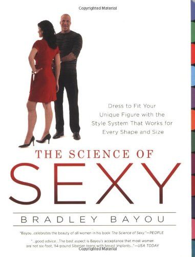 The Science Of Sexy: Dress to Fit Your Unique Figure With the Style System that Works for Every Shape and Size por Bradley Bayou