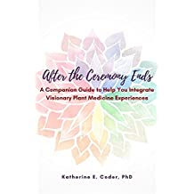 After the Ceremony Ends: A Companion Guide to Help You Integrate Visionary Plant Medicine Experiences (English Edition)