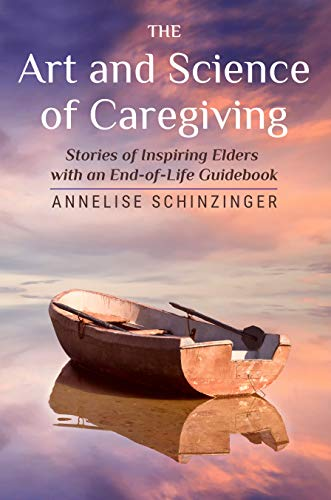 The Art and Science of Caregiving: Stories of Inspiring Elders with an End-of-Life Guidebook (English Edition)