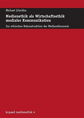 Medienethik als Wirtschaftsethik medialer Kommunikation: Zur ethischen Rekonstruktion der Medienökonomie (kopaed medienethik)