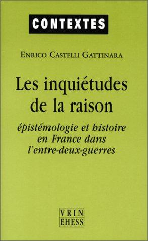 Les Inquiétudes de la raison. Epistémologie et histoire en France dans l'entre-deux-guerres