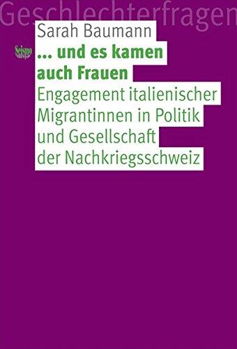 ... und es kamen auch Frauen: Engagement italienischer Migrantinnen in Politik und Gesellschaft der Nachkriegsschweiz (Geschlechterfragen)
