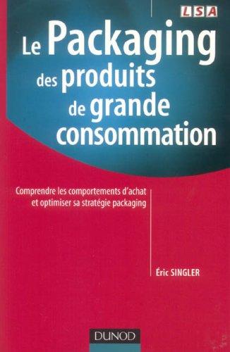 Le Packaging des produits de grande consommation : Comprendre les comportements d'achat et optimiser sa stratgie packaging